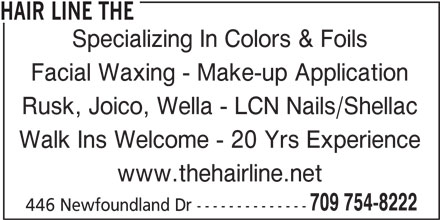 The Hair Line (709-754-8222) - Display Ad - HAIR LINE THE Specializing In Colors & Foils Rusk, Joico, Wella - LCN Nails/Shellac Walk Ins Welcome - 20 Yrs Experience www.thehairline.net 709 754-8222 446 Newfoundland Dr -------------- Facial Waxing - Make-up Application