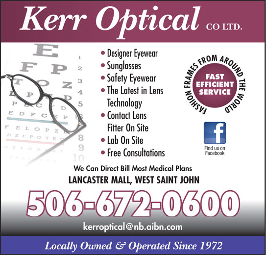 Kerr Optical Co Ltd (506-672-0600) - Display Ad - CO LTD. Kerr Optical Designer Eyewear Sunglasses FAST Safety Eyewear EFFICIENT The Latest in Lens SERVICE Technology FASHION FRAMES FROM AROUND THE WORLD Contact Lens Fitter On Site Lab On Site Find us on Facebook Free Consultations We Can Direct Bill Most Medical Plans LANCASTER MALL, WEST SAINT JOHN 506-672-0600 Locally Owned & Operated Since 1972