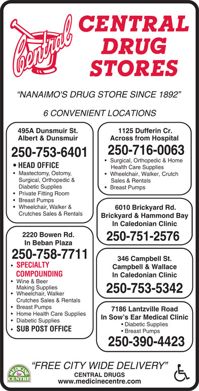 Central Drugs (250-753-6401) - Display Ad - NANAIMO'S DRUG STORE SINCE 1892 6 CONVENIENT LOCATIONS 495A Dunsmuir St. Albert & Dunsmuir Across from Hospital 250-716-0063 250-753-6401 Surgical, Orthopedic & Home HEAD OFFICE Health Care Supplies Mastectomy, Ostomy, Wheelchair, Walker, Crutch Surgical, Orthopedic & Sales & Rentals Diabetic Supplies Breast Pumps Private Fitting Room Breast Pumps Wheelchair, Walker & 6010 Brickyard Rd. Crutches Sales & Rentals Brickyard & Hammond Bay In Caledonian Clinic 2220 Bowen Rd. 250-751-2576 1125 Dufferin Cr. In Beban Plaza 250-758-7711 346 Campbell St. SPECIALTY Campbell & Wallace COMPOUNDING In Caledonian Clinic Wine & Beer Making Supplies 250-753-5342 Wheelchair, Walker Crutches Sales & Rentals Breast Pumps 7186 Lantzville Road Home Health Care Supplies In Sow s Ear Medical Clinic Diabetic Supplies Diabetic Supplies SUB POST OFFICE Breast Pumps 250-390-4423 FREE CITY WIDE DELIVERY CENTRAL DRUGS www.medicinecentre.com