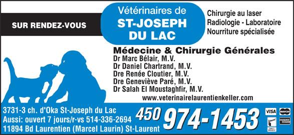 Bureau vétérinaire de St-Joseph-du-Lac (450-974-1453) - Annonce illustrée======= - ST-JOSEPH Dr Daniel Chartrand, M.V. Dre Renée Cloutier, M.V. Dre Geneviève Paré, M.V. Dr Salah El Moustaghfir, M.V. www.veterinairelaurentienkeller.com 3731-3 ch. d'Oka St-Joseph du Lac 450 Aussi: ouvert 7 jours/r-vs 514-336-2694 11894 Bd Laurentien (Marcel Laurin) St-Laurent Radiologie - Laboratoire Vétérinaires de Chirurgie au laser SUR RENDEZ-VOUS Nourriture spécialisée DU LAC Médecine & Chirurgie Générales Dr Marc Bélair, M.V.