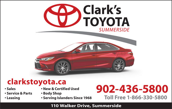 Clark's Toyota (902-436-5800) - Display Ad - Sales New & Certified Used Leasing Body Shop Service & Parts 902-436-5800 Serving Islanders Since 1968 110 Walker Drive, Summerside Toll Free 1-866-330-5800