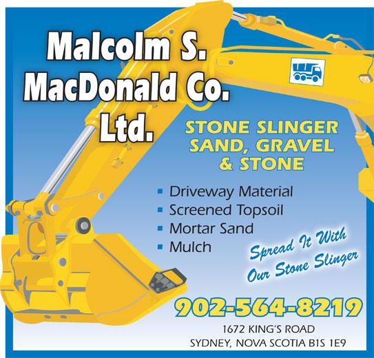 Malcolm S MacDonald Co Ltd (902-564-8219) - Display Ad - 1672 KING S ROAD SYDNEY, NOVA SCOTIA B1S 1E9 Malcolm S. MacDonald Co. STONE SLINGER Ltd. SAND, GRAVEL & STONE Driveway Material Screened Topsoil Topsoil Mortar Sandand Mulch Spread It With Our Stone Slinger 902-564-8219