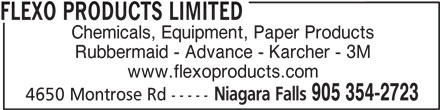 Flexo Products Limited (905-354-2723) - Display Ad - FLEXO PRODUCTS LIMITED Chemicals, Equipment, Paper Products www.flexoproducts.com Niagara Falls 905 354-2723 4650 Montrose Rd ----- Rubbermaid - Advance - Karcher - 3M