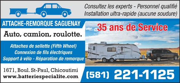 Attache-Remorque Saguenay (418-549-6030) - Annonce illustrée======= - Consultez les experts - Personnel qualifié Installation ultra-rapide (aucune soudure) 35 ans de Service Auto, camion, roulotte. Attaches de sellette (Fifth Wheel) Connexion de fils électriques Support à vélo - Réparation de remorque 1671, Boul. St-Paul, Chicoutimi 581 www.batteriespecialite.com 221-1125