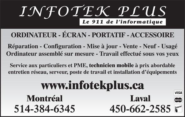 Infotek Plus (450-662-2585) - Annonce illustrée======= - Service aux particuliers et PME, technicien mobile à prix abordable entretien réseau, serveur, poste de travail et installation d équipements www.infotekplus.ca Montréal Laval 514-384-6345 450-662-2585 Le 911 de l informatique ORDINATEUR - ÉCRAN - PORTATIF - ACCESSOIRE Réparation - Configuration - Mise à jour - Vente - Neuf - Usagé Ordinateur assemblé sur mesure - Travail effectué sous vos yeux
