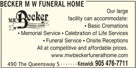 Becker M W Funeral Home (905-476-7711) - Display Ad - BECKER M W FUNERAL HOME Our large facility can accommodate:  Basic Cremations  Memorial Service  Celebration of Life Services Memorial Servi  Funeral Service  Onsite Receptions All at competitive and affordable prices. www.mwbeckerfuneralhome.com ------- Keswick 905 476-7711 490 The Queensway S