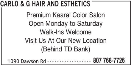 Carlo & G Hair and Esthetics (807-768-7726) - Display Ad - Premium Kaaral Color Salon Walk-Ins Welcome Visit Us At Our New Location (Behind TD Bank) ------------------ 807 768-7726 1090 Dawson Rd CARLO & G HAIR AND ESTHETICS Open Monday to Saturday