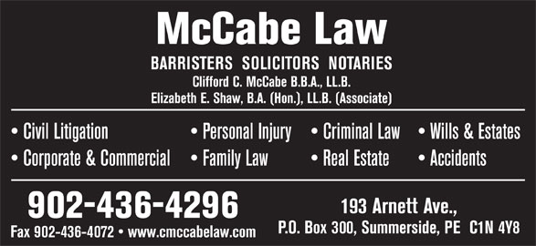 McCabe Law (902-436-4296) - Display Ad - 193 Arnett Ave., 902-436-4296 P.O. Box 300, Summerside, PE  C1N 4Y8 Fax 902-436-4072   www.cmccabelaw.com McCabe Law BARRISTERS  SOLICITORS  NOTARIES Clifford C. McCabe B.B.A., LL.B. Elizabeth E. Shaw, B.A. (Hon.), LL.B. (Associate) Wills & Estates  Civil Litigation Personal Injury  Criminal Law Accidents  Corporate & Commercial Family Law Real Estate