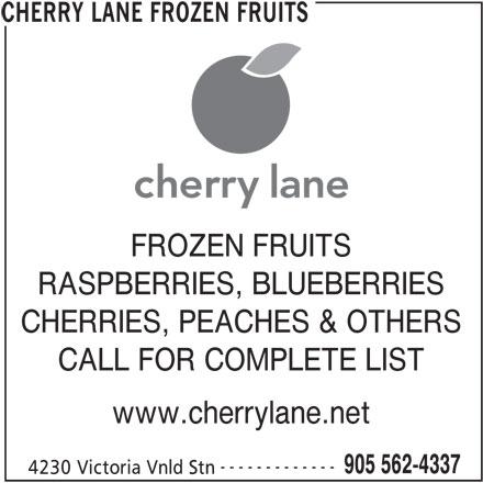 Cherry Lane Frozen Fruits (905-562-4337) - Display Ad - FROZEN FRUITS RASPBERRIES, BLUEBERRIES CHERRIES, PEACHES & OTHERS CALL FOR COMPLETE LIST www.cherrylane.net ------------- 905 562-4337 4230 Victoria Vnld Stn CHERRY LANE FROZEN FRUITS