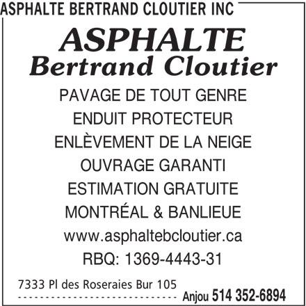 Asphalte Bertrand Cloutier Inc (514-352-6894) - Annonce illustrée======= - ASPHALTE BERTRAND CLOUTIER INC PAVAGE DE TOUT GENRE ENDUIT PROTECTEUR ENLÈVEMENT DE LA NEIGE OUVRAGE GARANTI ESTIMATION GRATUITE MONTRÉAL & BANLIEUE www.asphaltebcloutier.ca RBQ: 1369-4443-31 7333 Pl des Roseraies Bur 105 ----------------------------- Anjou 514 352-6894