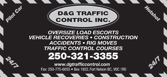 D&G Traffic Control Inc (250-321-3355) - Display Ad - Hotshot24/7 D&G TRAFFIC CONTROL INC. Pilot Car OVERSIZE LOAD ESCORTS VEHICLE RECOVERIES   CONSTRUCTION ACCIDENTS   RIG MOVES TRAFFIC CONTROL COURSES 24/7 250-321-3355 www.dgtrafficcontrol.com Fax: 250-775-6055   Box 1922, Fort Nelson BC, V0C 1R0