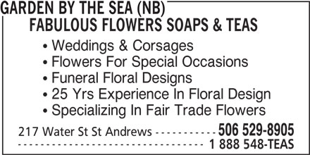 Garden by the Sea (NB) Fabulous Flowers Soaps & Teas (506-529-8905) - Display Ad - GARDEN BY THE SEA (NB) FABULOUS FLOWERS SOAPS & TEAS  Weddings & Corsages  Flowers For Special Occasions  Funeral Floral Designs  25 Yrs Experience In Floral Design  Specializing In Fair Trade Flowers 506 529-8905 217 Water St St Andrews ----------- --------------------------------- 1 888 548-TEAS
