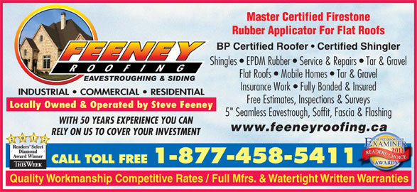 """Feeney Roofing Limited (705-743-7663) - Display Ad - Master Certified Firestone Rubber Applicator For Flat Roofs BP Certified Roofer   Certified Shingler Shingles   EPDM Rubber   Service & Repairs   Tar & Graveles Flat Roofs   Mobile Homes   Tar & Gravel Insurance Work   Fully Bonded & Insured INDUSTRIAL   COMMERCIAL   RESIDENTIALINDUSTRIAL   COMMERCIAL   RESIDENTIAL Free Estimates, Inspections & Surveys Locally Owned & Operated by Steve Feeney 5"""" Seamless Eavestrough, Soffit, Fascia & Flashing5"""" WITH 50 YEARS EXPERIENCE YOU CAN www.feeneyroofing.cag.ca RELY ON US TO COVER YOUR INVESTMENT 2021 Rea ders SelectRea Diamond AwardWinner CALL TOLL FREE 1-877-458-5411 Quality Workmanship Competitive Rates / Full Mfrs. & Watertight Written Warranties"""