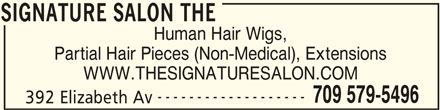 The Signature Salon (709-579-5496) - Display Ad - SIGNATURE SALON THE Human Hair Wigs, Partial Hair Pieces (Non-Medical), Extensions WWW.THESIGNATURESALON.COM ------------------- 709 579-5496 Human Hair Wigs, 392 Elizabeth Av SIGNATURE SALON THE Partial Hair Pieces (Non-Medical), Extensions WWW.THESIGNATURESALON.COM ------------------- 709 579-5496 392 Elizabeth Av SIGNATURE SALON THE SIGNATURE SALON THE Human Hair Wigs, Partial Hair Pieces (Non-Medical), Extensions WWW.THESIGNATURESALON.COM ------------------- 709 579-5496 392 Elizabeth Av SIGNATURE SALON THE SIGNATURE SALON THE Human Hair Wigs, Partial Hair Pieces (Non-Medical), Extensions SIGNATURE SALON THE WWW.THESIGNATURESALON.COM ------------------- 709 579-5496 392 Elizabeth Av SIGNATURE SALON THE