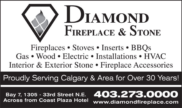 Diamond Fireplace & Stone Distributors Ltd (403-273-0000) - Display Ad - Fireplaces   Stoves   Inserts   BBQs Gas   Wood   Electric   Installations   HVAC Interior & Exterior Stone   Fireplace Accessories Proudly Serving Calgary & Area for Over 30 Years! Bay 7, 1305 - 33rd Street N.E. 403.273.0000 Across from Coast Plaza Hotel www.diamondfireplace.com
