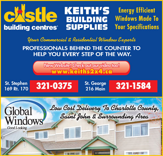 Keith's Building Supplies (506-466-5888) - Display Ad - Energy Efficient KEITH S Windows Made To BUILDING Your Specifications SUPPLIES Your Commercial & Residential Window Experts PROFESSIONALS BEHIND THE COUNTER TO HELP YOU EVERY STEP OF THE WAY. New Website! Check out our video too! www.keiths2x4.ca St. Stephen St. George 321-0375 321-1584 169 Rt. 170 216 Main Low Cost Delivery To Charlotte County, Saint John & Surrounding Area