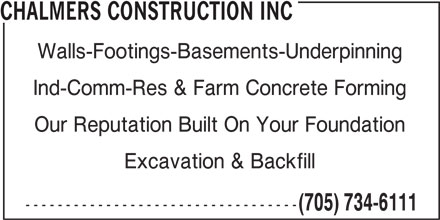 Chalmers Construction Inc (705-734-6111) - Display Ad - CHALMERS CONSTRUCTION INC CHALMERS CONSTRUCTION INC Ind-Comm-Res & Farm Concrete Forming Our Reputation Built On Your Foundation Excavation & Backfill ---------------------------------- (705) 734-6111 Walls-Footings-Basements-Underpinning Ind-Comm-Res & Farm Concrete Forming Our Reputation Built On Your Foundation Excavation & Backfill ---------------------------------- (705) 734-6111 Walls-Footings-Basements-Underpinning
