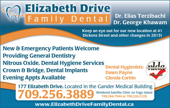 Elizabeth Drive Family Dental (709-256-3889) - Display Ad - Crown & Bridge, Dental Implants Dawn Payne Glenda Corbin Evening Appts Available 177 Elizabeth Drive. Located in the Gander Medical Building Weekend Satellite Clinic on Fogo Island 709.266.7944 or 709.226.2220 709.256.3889 www.ElizabethDriveFamilyDental.ca Elizabeth Drive Dr. Elias Terzibachi Family Dent al Dr. George Khawam Keep an eye out for our new location at 41 Dickens Street and other changes in 2015! New & Emergency Patients Welcome Providing General Dentistry Nitrous Oxide, Dental Hygiene Services Dental Hygienists: