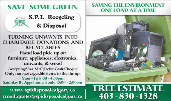 SPI Disposal & Recycling (403-830-1328) - Display Ad - email:quotesspidisposalcalgary.ca 403-830-1328 www.spidisposalcalgary.ca Mon - Fri 8:00 - 4:30pm SAVE SOME GREEN ONE LOAD AT A TIME TURNING  UNWANTS  INTO CHARITABLE  DONATIONS  AND RECYCLABLES Hand load pick-up of: furniture; appliances; electronics; unwants; & wood Accepting:Visa;M/C;Debit;Cash;Cheque Only non-salvageable items to the dump. Saturday By Appointment only 10:00 - 2:00pm SAVING THE ENVIRONMENT FREE ESTIMATE