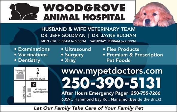 Woodgrove Animal Hospital (250-390-5131) - Display Ad - WOODGROVE ANIMAL HOSPITAL HUSBAND & WIFE VETERINARY TEAMAM DR. JEFF GOLDMAN DR. JAYNE BUCHANHAN MON - FRI : 8:00AM to 5:00PM     SATURDAY : 8:00AM to 2:00PM Examinations Ultrasound Flea Products Vaccinations Surgery Premium & Prescription Dentistry Xray Pet Foods Woodgrove Centre www.mypetdoctors.com Hammond Bay Rd. 250-390-5131 Woodgrove Animal Hospital The After Hours Emergency Pager  250-755-7266 Brick Island Highwayx 6359C Hammond Bay Rd., Nanaimo (Beside the Brick) Let Our Family Take Care of Your Family Pet