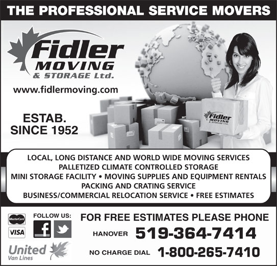 Fidler Moving & Storage (519-364-7414) - Display Ad - THE PROFESSIONAL SERVICE MOVERS www.fidlermoving.com ESTAB. SINCE 1952 LOCAL, LONG DISTANCE AND WORLD WIDE MOVING SERVICES PALLETIZED CLIMATE CONTROLLED STORAGE MINI STORAGE FACILITY   MOVING SUPPLIES AND EQUIPMENT RENTALS PACKING AND CRATING SERVICE BUSINESS/COMMERCIAL RELOCATION SERVICE   FREE ESTIMATES FOLLOW US: FOR FREE ESTIMATES PLEASE PHONE HANOVER 519-364-7414 NO CHARGE DIAL 1-800-265-7410
