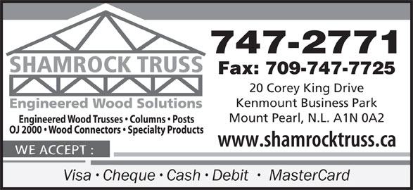 Shamrock Truss (709-747-2771) - Display Ad - 747-2771 Fax: 709-747-7725 20 Corey King Drive Kenmount Business Park Mount Pearl, N.L. A1N 0A2 Visa Cheque Cash Debit   MasterCard