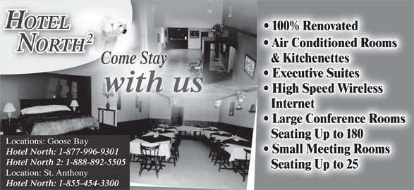 Hotel North 2 (709-896-3398) - Display Ad - 100% Renovated Air Conditioned Rooms ORTHHT & Kitchenettes Come Stay Executive Suites with us High Speed Wireless Internet Large Conference Rooms Seating Up to 180 Locations: Goose Bay Small Meeting Rooms Hotel North: 1-877-996-9301 Hotel North 2: 1-888-892-5505 Seating Up to 25 Location: St. Anthony Hotel North: 1-855-454-3300 OTELOTEL