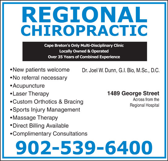 Regional Chiropractic & Physiotherapy (902-539-6400) - Display Ad - New patients welcome Dr. Joel W. Dunn, G.I. Bio, M.Sc., D.C. No referral necessary Acupuncture 1489 George Street Laser Therapy Across from the Custom Orthotics & Bracing Regional Hospital Sports Injury Management Massage Therapy Direct Billing Available Complimentary Consultations