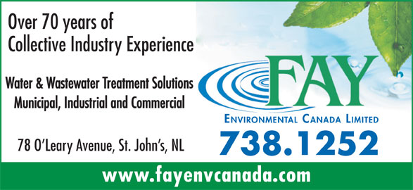 Fay Environmental Canada Limited (709-738-1252) - Display Ad - Over 70 years of Municipal, Industrial and Commercial ENVIRONMENTAL CANADA LIMITED 78 O Leary Avenue, St. John s, NL 738.1252 www.fayenvcanada.com Water & Wastewater Treatment Solutions Collective Industry Experience