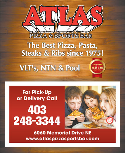 Atlas Pizza & Sports Bar (403-248-3344) - Display Ad - The Best Pizza, Pasta, Steaks & Ribs since 1975! VLT's, NTN & PoolVLT's, NTN & Pool For Pick-Up or Delivery Call 403 248-3344 6060 Memorial Drive NE www.atlaspizzasportsbar.com