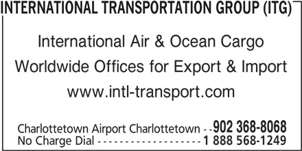 International Transportation Group (ITG) (902-368-8068) - Display Ad - INTERNATIONAL TRANSPORTATION GROUP (ITG) International Air & Ocean Cargo Worldwide Offices for Export & Import www.intl-transport.com 902 368-8068 Charlottetown Airport Charlottetown -- No Charge Dial ------------------- 1 888 568-1249