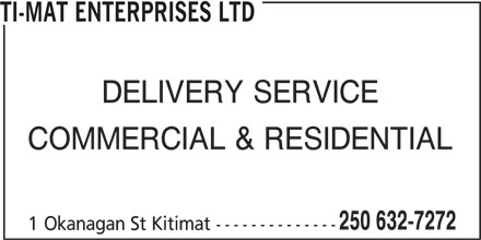 Ti-Mat Enterprises Ltd (250-632-7272) - Display Ad - TI-MAT ENTERPRISES LTD DELIVERY SERVICE COMMERCIAL & RESIDENTIAL 250 632-7272 1 Okanagan St Kitimat --------------
