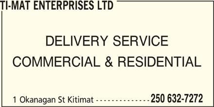 Ti-Mat Enterprises Ltd (250-632-7272) - Display Ad - TI-MAT ENTERPRISES LTD DELIVERY SERVICE COMMERCIAL & RESIDENTIAL 250 632-7272 1 Okanagan St Kitimat --------------
