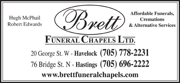 Brett Funeral Chapel (705-778-2231) - Display Ad - Affordable Funerals, Cremations Robert Edwards & Alternative Services 20 George St. W - Havelock  (705) 778-2231 Hugh McPhail 76 Bridge St. N - Hastings  (705) 696-2222 www.brettfuneralchapels.com