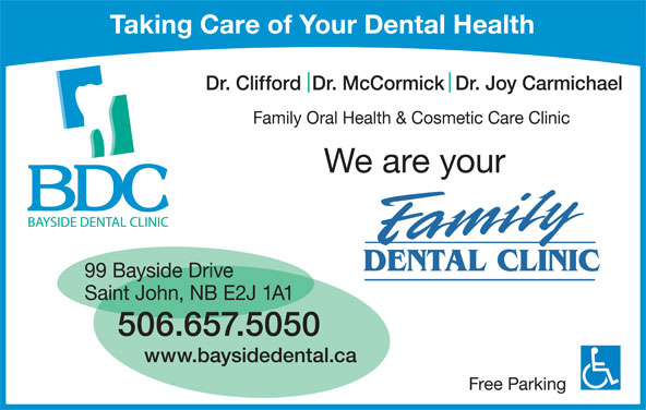 Bayside Dental Clinic (506-657-5050) - Display Ad - Taking Care of Your Dental Health Dr. Clifford  Dr. McCormick  Dr. Joy Carmichael Family Oral Health & Cosmetic Care Clinic We are your 99 Bayside Drive Saint John, NB E2J 1A1 506.657.5050 Free Parking www.baysidedental.ca