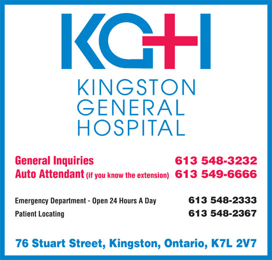 Kingston General Hospital (613-548-3232) - Display Ad - 613 548-3232 Auto Attendant General Inquiries (if you know the extension) 613 549-6666 Emergency Department - Open 24 Hours A Day 613 548-2333 Patient Locating 613 548-2367 76 Stuart Street, Kingston, Ontario, K7L 2V7