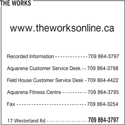The Works (709-864-3797) - Display Ad - THE WORKS Recorded Information -------------709 864-3797 Aquarena Customer Service Desk --709 864-3798 Field House Customer Service Desk -709 864-4422 Aquarena Fitness Centre ----------709 864-3795 Fax ----------------------------709 864-3254 709 864-3797 17 Westerland Rd ------------------ www.theworksonline.ca