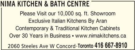 Nima Kitchen & Bath Centre (416-667-8910) - Display Ad - NIMA KITCHEN & BATH CENTRE Please Visit our 10,000 sq. ft. Showroom Exclusive Italian Kitchens By Aran Contemporary & Traditional Kitchen Cabinets Over 30 Years in Business  www.nimakitchens.ca Toronto 416 667-8910 2060 Steeles Ave W Concord NIMA KITCHEN & BATH CENTRE