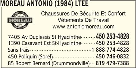 Moreau Antonio (1984) Ltée (450-253-4828) - Display Ad - 1390 Casavant Est St-Hyacinthe------ 450 253-4828 Sans frais------------------------- 1 888 774-4828 450 Poliquin (Sorel)----------------- 450 746-0832 85 Robert Bernard (Drummondville)-- 819 479-7388 MOREAU ANTONIO (1984) LTEE Chaussures De Sécurité Et Confort Vêtements De Travail www.antoniomoreau.com 450 253-4828 7405 Av Duplessis St Hyacinthe------ 1390 Casavant Est St-Hyacinthe------ 450 253-4828 Sans frais------------------------- 1 888 774-4828 450 Poliquin (Sorel)----------------- 450 746-0832 85 Robert Bernard (Drummondville)-- 819 479-7388 MOREAU ANTONIO (1984) LTEE Chaussures De Sécurité Et Confort Vêtements De Travail www.antoniomoreau.com 450 253-4828 7405 Av Duplessis St Hyacinthe------