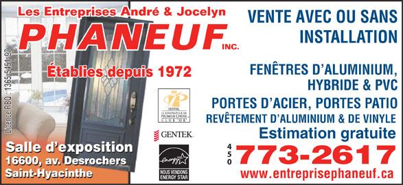 Entreprise André & Jocelyn Phaneuf (450-773-2617) - Annonce illustrée======= - VENTE AVEC OU SANS INSTALLATION FENÊTRES D ALUMINIUM, Établies depuis 1972 HYBRIDE & PVC PORTES D ACIER, PORTES PATIO REVÊTEMENT D ALUMINIUM & DE VINYLE Licence RBQ : 1365-5451-97 Estimation gratuite Salle d exposition 773-2617 16600, av. Desrochers 16600, av. Desrochers Saint-Hyacinthe www.entreprisephaneuf.ca