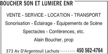 Boucher Son et Lumière Enr (450-562-4764) - Annonce illustrée======= - VENTE - SERVICE - LOCATION - TRANSPORT Sonorisation - Éclairage - Équipements de Scène Spectacles - Conférences, etc. Alain Boucher, prop -------- 450 562-4764 373 Av D'Argenteuil Lachute BOUCHER SON ET LUMIERE ENR