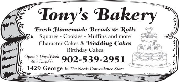 Tony's Bakery (902-539-2951) - Display Ad - Fresh Homemade Breads & Rolls Squares - Cookies - Muffins and more Tony s Bakery Character Cakes & Wedding Cakes Birthday Cakes Open 7 Days/Week 902-539-2951 365 Days/Yr 1429 George In The Needs Convenience Store