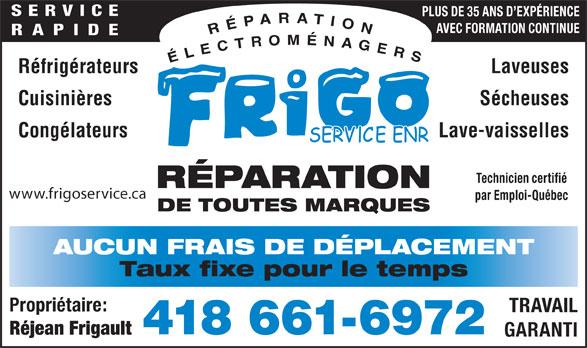 Frigo Service Enr (418-661-6972) - Annonce illustrée======= - SERVICE PLUS DE 35 ANS D EXPÉRIENCE AVEC FORMATION CONTINUE RAPIDE Réfrigérateurs Laveuses Lave-vaisselles Technicien certifié RÉPARATION www.frigoservice.ca par Emploi-Québec DE TOUTES MARQUES AUCUN FRAIS DE DÉPLACEMENT Taux fixe pour le temps Propriétaire: TRAVAIL 418 661-6972 Réjean Frigault GARANTI Cuisinières Sécheuses Congélateurs