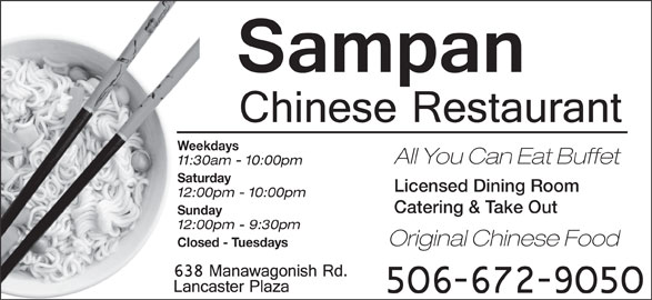 Sampan Restaurant (506-672-9050) - Annonce illustrée======= - Weekdays All You Can Eat Buffet 11:30am - 10:00pm Saturday Licensed Dining Room 12:00pm - 10:00pm Catering & Take Out Sunday 12:00pm - 9:30pm Original Chinese Food Closed - Tuesdays