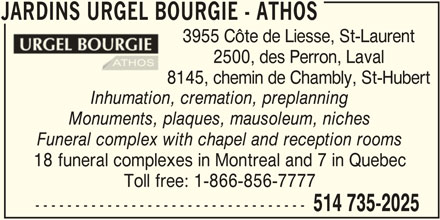 Jardins Urgel Bourgie / Athos (1-844-380-5850) - Display Ad - JARDINS URGEL BOURGIE - ATHOS 3955 Côte de Liesse, St-Laurent 2500, des Perron, Laval 8145, chemin de Chambly, St-Hubert Inhumation, cremation, preplanning Monuments, plaques, mausoleum, niches Funeral complex with chapel and reception rooms 18 funeral complexes in Montreal and 7 in Quebec Toll free: 1-866-856-7777 ---------------------------------- 514 735-2025 JARDINS URGEL BOURGIE - ATHOS