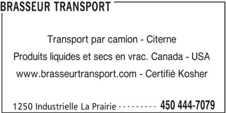 Brasseur Transport (450-444-7079) - Annonce illustrée======= - BRASSEUR TRANSPORT Transport par camion - Citerne Produits liquides et secs en vrac. Canada - USA www.brasseurtransport.com - Certifié Kosher --------- 450 444-7079 1250 Industrielle La Prairie