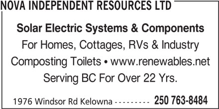 Nova Independent Resources Ltd (250-763-8484) - Display Ad - NOVA INDEPENDENT RESOURCES LTD Solar Electric Systems & Components For Homes, Cottages, RVs & Industry Composting Toilets  www.renewables.net Serving BC For Over 22 Yrs. 250 763-8484 1976 Windsor Rd Kelowna ---------