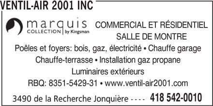 Ventil-Air (418-542-0010) - Annonce illustrée======= - VENTIL-AIR 2001 INC COMMERCIAL ET RÉSIDENTIEL SALLE DE MONTRE Poêles et foyers: bois, gaz, électricité   Chauffe garage Chauffe-terrasse   Installation gaz propane Luminaires extérieurs RBQ: 8351-5429-31   www.ventil-air2001.com 418 542-0010 3490 de la Recherche Jonquière ----