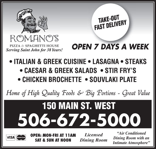 Romano's Pizza & Spaghetti House (506-672-5000) - Annonce illustrée======= - Intimate Atmosphere SAT & SUN AT NOON OPEN 7 DAYS A WEEKN7DAYSAW Serving Saint John for 38 Years! ITALIAN & GREEK CUISINE   LASAGNA   STEAKS CAESAR & GREEK SALADS    STIR FRY S CHICKEN BROCHETTE    SOUVLAKI PLATE 150 MAIN ST. WEST 506-672-5000 Air Conditioned Licensed OPEN: MON-FRI AT 11AM Dining Room with an Dining Room