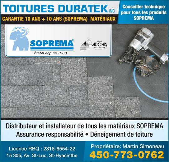 Toitures Duratek Inc (450-773-0762) - Annonce illustrée======= - pour tous les produits SOPREMA GARANTIE 10 ANS + 10 ANS (SOPREMA)  MATÉRIAUX Établi depuis 1980 Distributeur et installateur de tous les matériaux SOPREMA Assurance responsabilité   Déneigement de toiture Propriétaire: Martin Simoneau Licence RBQ : 2318-6554-22 15 305, Av. St-Luc, St-Hyacinthe 450-773-0762 Conseiller technique